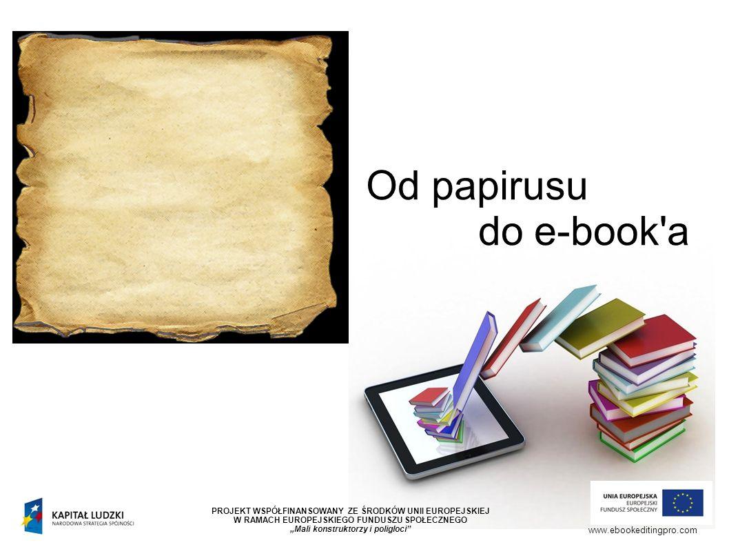 """Od papirusu do e-book a www.ebookeditingpro.com PROJEKT WSPÓŁFINANSOWANY ZE ŚRODKÓW UNII EUROPEJSKIEJ W RAMACH EUROPEJSKIEGO FUNDUSZU SPOŁECZNEGO """"Mali konstruktorzy i poligloci"""