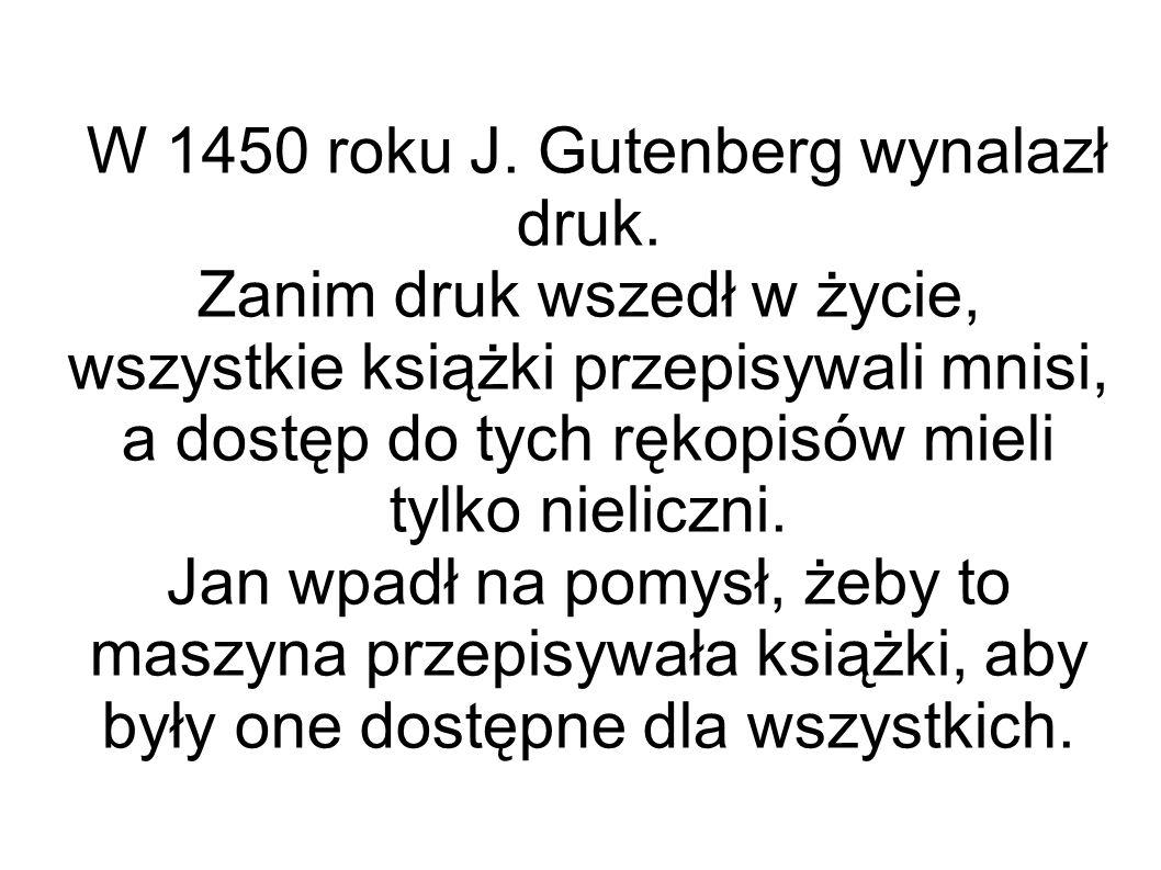 W 1450 roku J. Gutenberg wynalazł druk.