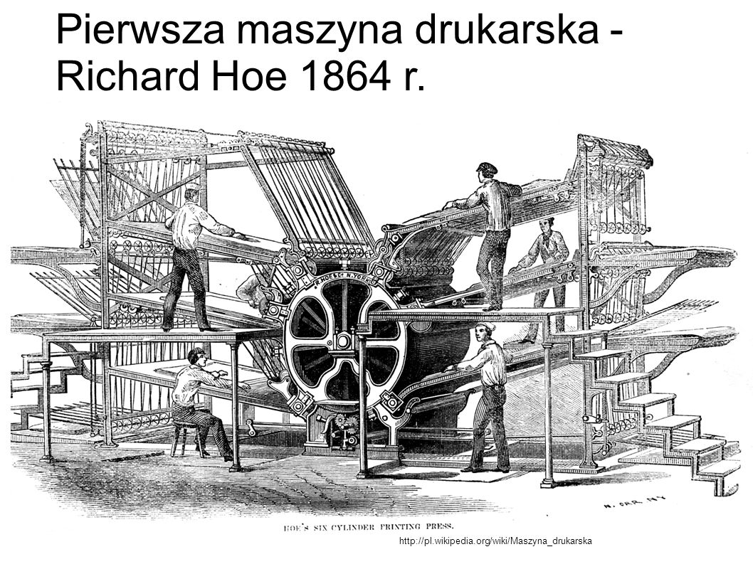 http://pl.wikipedia.org/wiki/Maszyna_drukarska Pierwsza maszyna drukarska - Richard Hoe 1864 r.