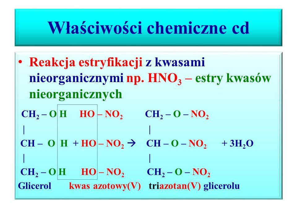 Właściwości chemiczne cd Reakcja estryfikacji z kwasami kraboksylowymi – estry kwasów organicznych O O \\ \\ CH 2 – O H HO – C – CH 3 CH 2 – O – C – CH 3 O O \\ \\ CH – O H + HO – C – CH 3  CH - O – C – CH 3 + 2H 2 O O O \\ \\ CH 2 – O H HO – C – CH 3 CH 2 – O - C – CH 3 Glicerol kwas etanowy trietanian (trioctan) glicerolu