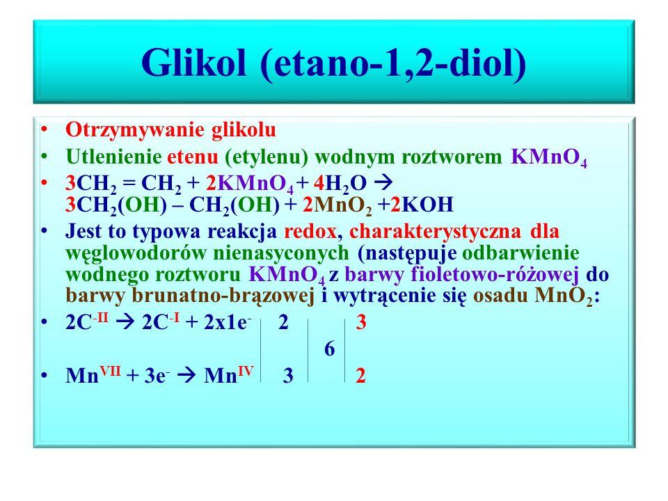 Glikol (etano-1,2-diol) Otrzymywanie glikolu Utlenienie etenu (etylenu) wodnym roztworem KMnO 4 3CH 2 = CH 2 + 2KMnO 4 + 4H 2 O  3CH 2 (OH) – CH 2 (OH) + 2MnO 2 +2KOH Jest to typowa reakcja redox, charakterystyczna dla węglowodorów nienasyconych (następuje odbarwienie wodnego roztworu KMnO 4 z barwy fioletowo-różowej do barwy brunatno-brązowej i wytrącenie się osadu MnO 2 : 2C -II  2C -I + 2x1e - 2 3 6 Mn VII + 3e -  Mn IV 3 2