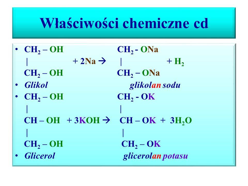 Właściwości chemiczne cd CH 2 – OH CH 2 - ONa | + 2Na  | + H 2 CH 2 – OH CH 2 – ONa Glikol glikolan sodu CH 2 – OH CH 2 - OK | | CH – OH + 3KOH  CH – OK + 3H 2 O | | CH 2 – OH CH 2 – OK Glicerol glicerolan potasu