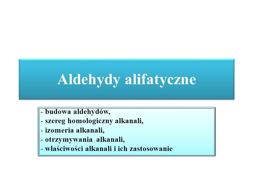 Aldehydy alifatyczne - budowa aldehydów, - szereg homologiczny alkanali, - izomeria alkanali, - otrzymywania alkanali, - właściwości alkanali i ich za