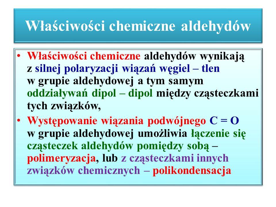 Właściwości chemiczne aldehydów Właściwości chemiczne aldehydów wynikają z silnej polaryzacji wiązań węgiel – tlen w grupie aldehydowej a tym samym od