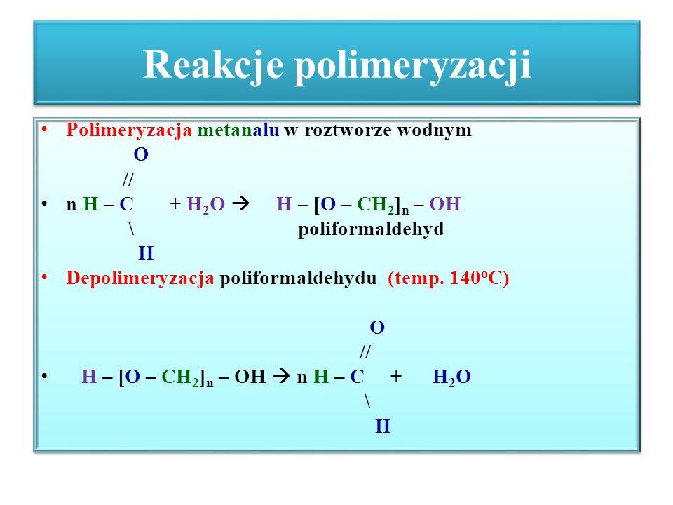 Reakcje polimeryzacji Polimeryzacja metanalu w roztworze wodnym O // n H – C + H 2 O  H – [O – CH 2 ] n – OH \ poliformaldehyd H Depolimeryzacja poli