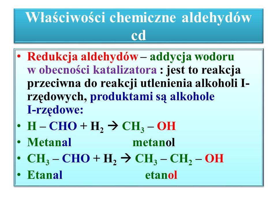 Właściwości chemiczne aldehydów cd Redukcja aldehydów – addycja wodoru w obecności katalizatora : jest to reakcja przeciwna do reakcji utlenienia alko