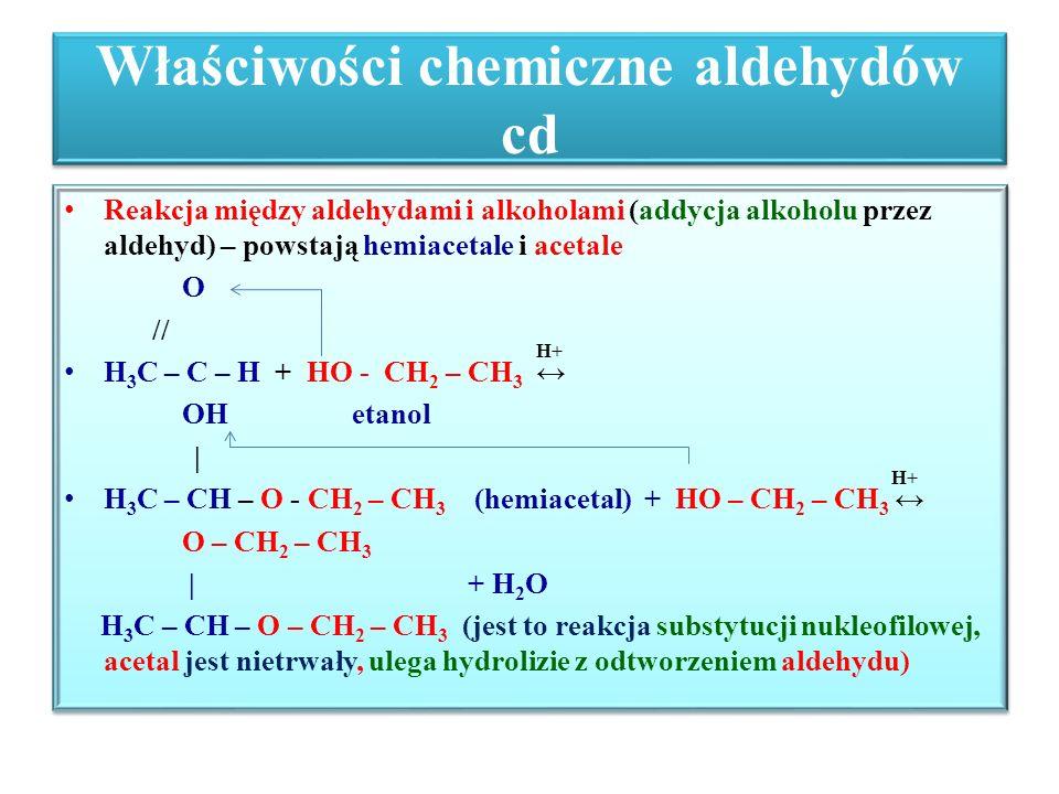 Właściwości chemiczne aldehydów cd Reakcja między aldehydami i alkoholami (addycja alkoholu przez aldehyd) – powstają hemiacetale i acetale O // H+ H