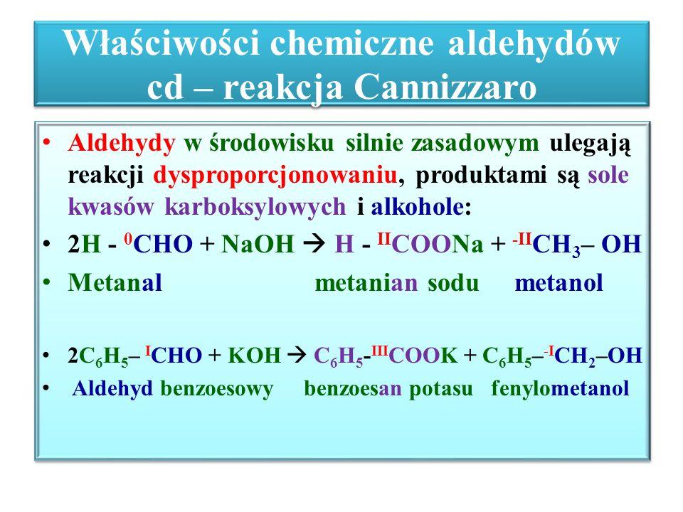 Właściwości chemiczne aldehydów cd – reakcja Cannizzaro Aldehydy w środowisku silnie zasadowym ulegają reakcji dysproporcjonowaniu, produktami są sole