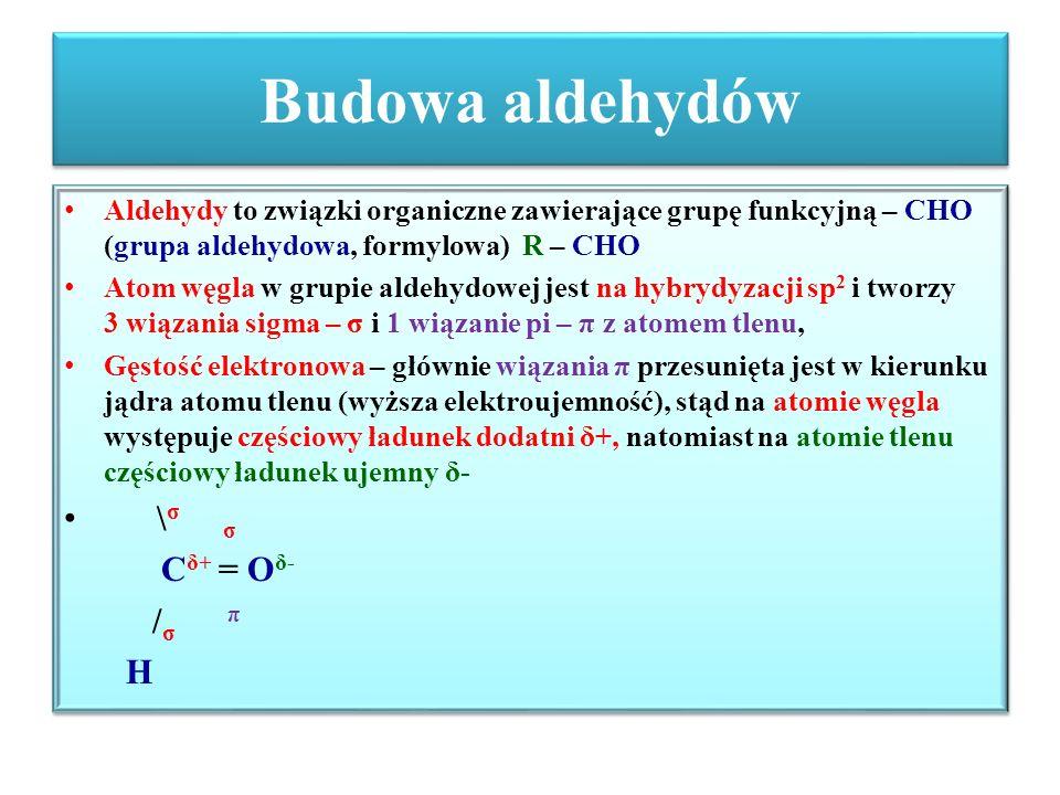 Budowa aldehydów Aldehydy to związki organiczne zawierające grupę funkcyjną – CHO (grupa aldehydowa, formylowa) R – CHO Atom węgla w grupie aldehydowe