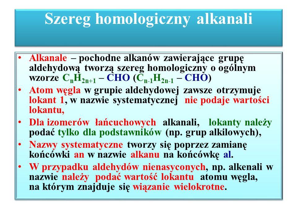 Szereg homologiczny alkanali C n-1 H 2n-1 – CHO H – 1 CHO metanal (aldehyd mrówkowy) 2 CH 3 – 1 CHO etanal (aldehyd octowy) 3 CH 3 – 2 CH 2 – 1 CHO propanal (aldehyd propionowy) 4 CH 3 – 3 CH 2 – 2 CH 2 – 1 CHO butanal (aldehyd masłowy) 5 CH 3 – 4 CH 2 – 3 CH 2 – 2 CH 2 – 1 CHO pentanal (aldehyd walerianowy) H – 1 CHO metanal (aldehyd mrówkowy) 2 CH 3 – 1 CHO etanal (aldehyd octowy) 3 CH 3 – 2 CH 2 – 1 CHO propanal (aldehyd propionowy) 4 CH 3 – 3 CH 2 – 2 CH 2 – 1 CHO butanal (aldehyd masłowy) 5 CH 3 – 4 CH 2 – 3 CH 2 – 2 CH 2 – 1 CHO pentanal (aldehyd walerianowy)