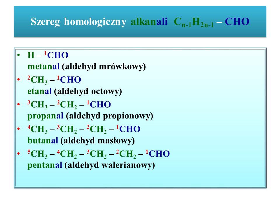 Szereg homologiczny alkanali C n-1 H 2n-1 – CHO H – 1 CHO metanal (aldehyd mrówkowy) 2 CH 3 – 1 CHO etanal (aldehyd octowy) 3 CH 3 – 2 CH 2 – 1 CHO pr