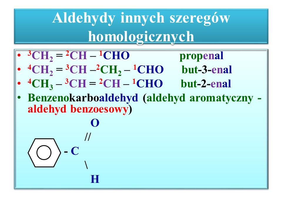 Otrzymywanie aldehydów Katalityczne utlenienie alkoholi I – rzędowych (1 o ): CuO lub O 2 i katalizator H – CH 2 – OH + CuO  H- CHO + Cu + H 2 O metanol metanal CH 3 – CH 2 – OH  CH 3 – CHO + Cu + H 2 O Etanol etanal Reakcja odwodorowania (dehydrogenacji) alkoholi 1 o w podwyższonej temp.