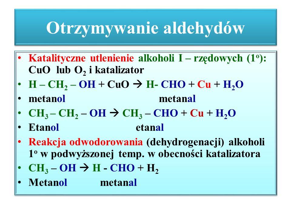 Otrzymywanie aldehydów cd Otrzymywanie etanalu: (aldehydu octowego) reakcja Kuczerowa – uwodnienie (hydratacja) etynu w obecności Hg 2+, H 2 SO 4 /H + HC ≡ CH + H 2 O  CH 2 = CH - OH  CH 3 – CHO etyn (acetylen) enol etanal (enol – alkohol nienasycony jest związkiem nietrwałym i ulega izomeryzacji do etanalu) utlenienie etenu w obecności katalizatora: (wodne roztwory CuCl 2, FeCl 2 ; PdCl 2 ) 2H 2 C = CH 2 + O 2  2CH 3 – CHO Eten (etylen) etanal Otrzymywanie etanalu: (aldehydu octowego) reakcja Kuczerowa – uwodnienie (hydratacja) etynu w obecności Hg 2+, H 2 SO 4 /H + HC ≡ CH + H 2 O  CH 2 = CH - OH  CH 3 – CHO etyn (acetylen) enol etanal (enol – alkohol nienasycony jest związkiem nietrwałym i ulega izomeryzacji do etanalu) utlenienie etenu w obecności katalizatora: (wodne roztwory CuCl 2, FeCl 2 ; PdCl 2 ) 2H 2 C = CH 2 + O 2  2CH 3 – CHO Eten (etylen) etanal