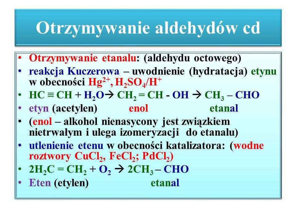 Otrzymywanie aldehydów cd Otrzymywanie etanalu: (aldehydu octowego) reakcja Kuczerowa – uwodnienie (hydratacja) etynu w obecności Hg 2+, H 2 SO 4 /H +