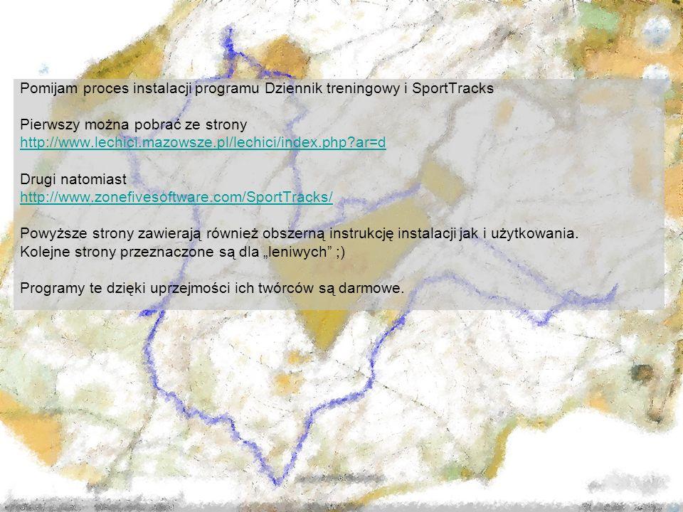 Pomijam proces instalacji programu Dziennik treningowy i SportTracks Pierwszy można pobrać ze strony http://www.lechici.mazowsze.pl/lechici/index.php ar=d Drugi natomiast http://www.zonefivesoftware.com/SportTracks/ Powyższe strony zawierają również obszerną instrukcję instalacji jak i użytkowania.