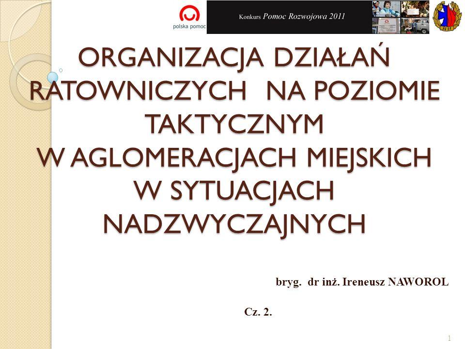 ORGANIZACJA DZIAŁAŃ RATOWNICZYCH NA POZIOMIE TAKTYCZNYM W AGLOMERACJACH MIEJSKICH W SYTUACJACH NADZWYCZAJNYCH bryg. dr inż. Ireneusz NAWOROL Cz. 2. 1