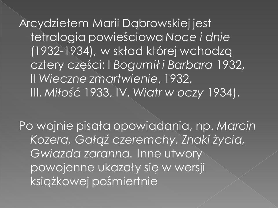 Arcydziełem Marii Dąbrowskiej jest tetralogia powieściowa Noce i dnie (1932-1934), w skład której wchodzą cztery części: I Bogumił i Barbara 1932, II Wieczne zmartwienie, 1932, III.