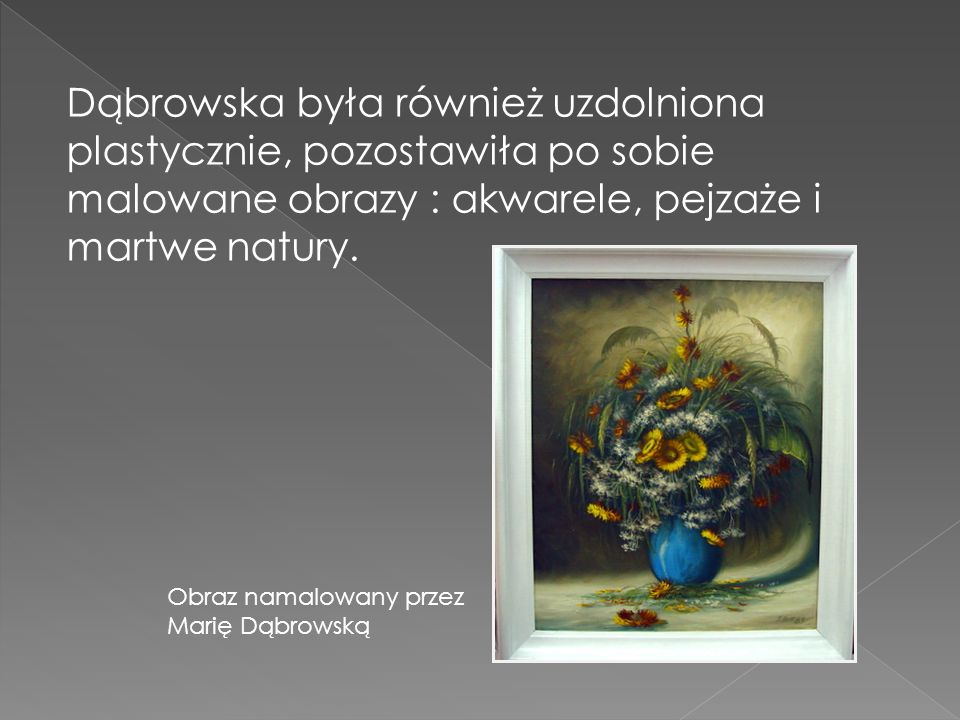 Dąbrowska była również uzdolniona plastycznie, pozostawiła po sobie malowane obrazy : akwarele, pejzaże i martwe natury.