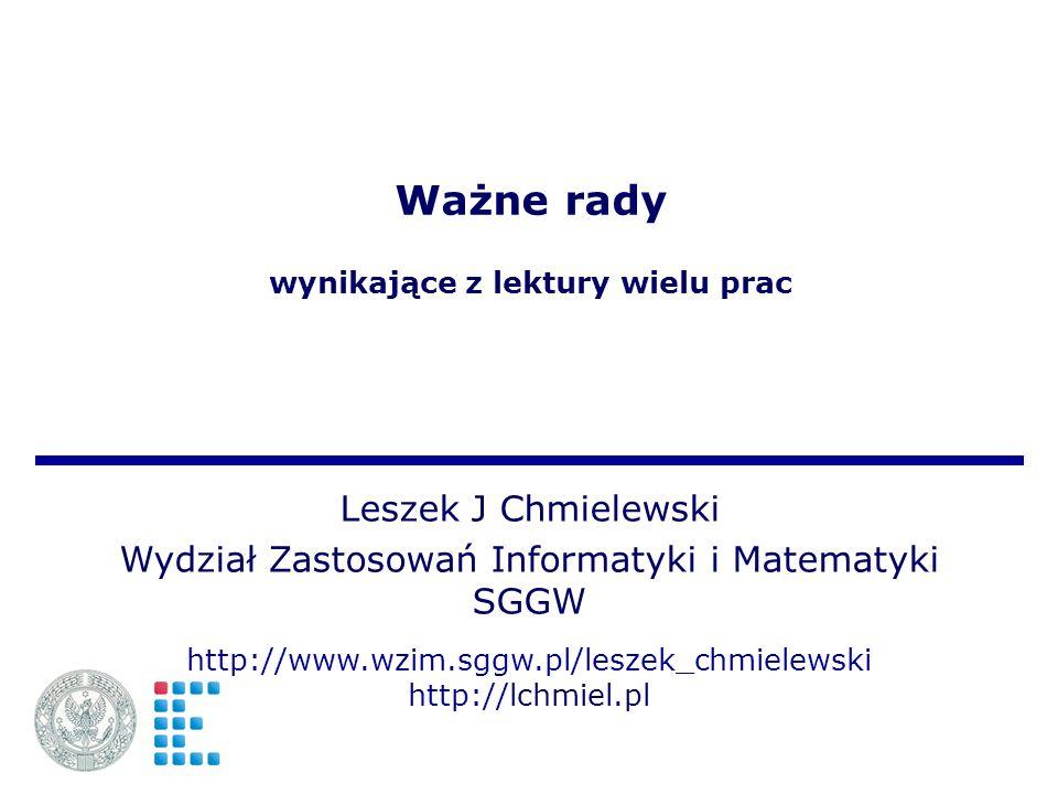 Ważne rady wynikające z lektury wielu prac Leszek J Chmielewski Wydział Zastosowań Informatyki i Matematyki SGGW http://www.wzim.sggw.pl/leszek_chmielewski http://lchmiel.pl