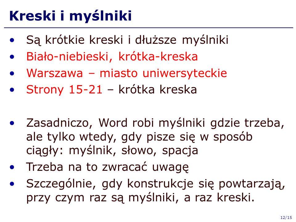 Kreski i myślniki Są krótkie kreski i dłuższe myślniki Biało-niebieski, krótka-kreska Warszawa – miasto uniwersyteckie Strony 15-21 – krótka kreska Zasadniczo, Word robi myślniki gdzie trzeba, ale tylko wtedy, gdy pisze się w sposób ciągły: myślnik, słowo, spacja Trzeba na to zwracać uwagę Szczególnie, gdy konstrukcje się powtarzają, przy czym raz są myślniki, a raz kreski.