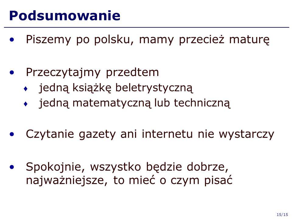 Podsumowanie Piszemy po polsku, mamy przecież maturę Przeczytajmy przedtem ♦ jedną książkę beletrystyczną ♦ jedną matematyczną lub techniczną Czytanie gazety ani internetu nie wystarczy Spokojnie, wszystko będzie dobrze, najważniejsze, to mieć o czym pisać 15/15