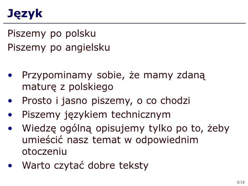 Język Piszemy po polsku Piszemy po angielsku Przypominamy sobie, że mamy zdaną maturę z polskiego Prosto i jasno piszemy, o co chodzi Piszemy językiem technicznym Wiedzę ogólną opisujemy tylko po to, żeby umieścić nasz temat w odpowiednim otoczeniu Warto czytać dobre teksty 3/15