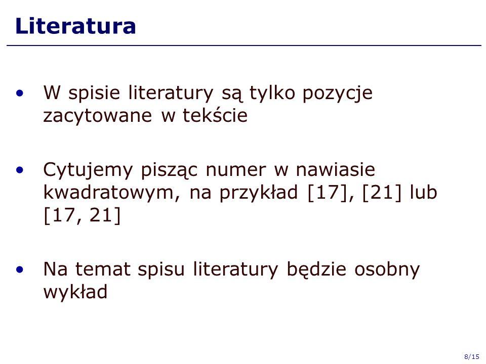 Literatura W spisie literatury są tylko pozycje zacytowane w tekście Cytujemy pisząc numer w nawiasie kwadratowym, na przykład [17], [21] lub [17, 21] Na temat spisu literatury będzie osobny wykład 8/15