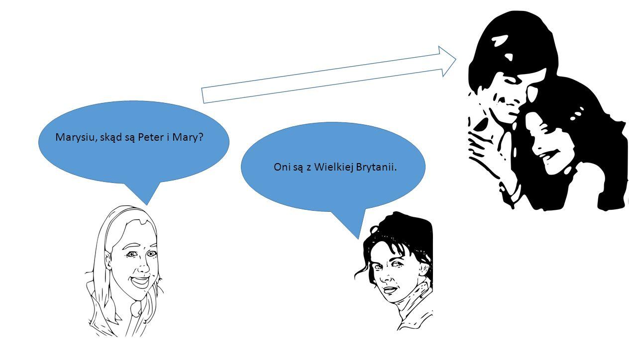Marysiu, skąd są Peter i Mary? Oni są z Wielkiej Brytanii.