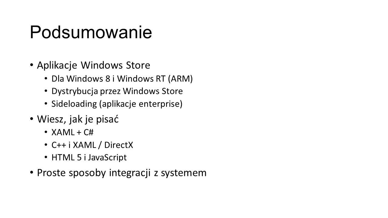 Podsumowanie Aplikacje Windows Store Dla Windows 8 i Windows RT (ARM) Dystrybucja przez Windows Store Sideloading (aplikacje enterprise) Wiesz, jak je pisać XAML + C# C++ i XAML / DirectX HTML 5 i JavaScript Proste sposoby integracji z systemem
