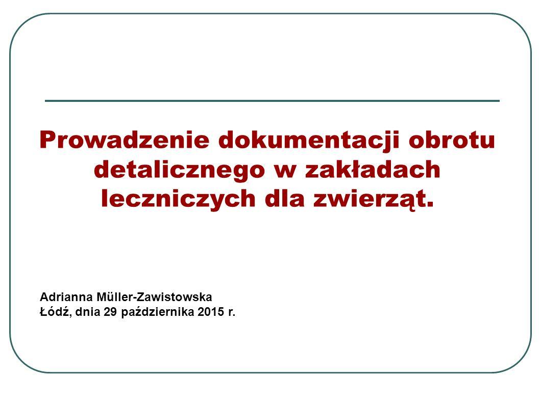 Prowadzenie dokumentacji obrotu detalicznego w zakładach leczniczych dla zwierząt. Adrianna Müller-Zawistowska Łódź, dnia 29 października 2015 r.