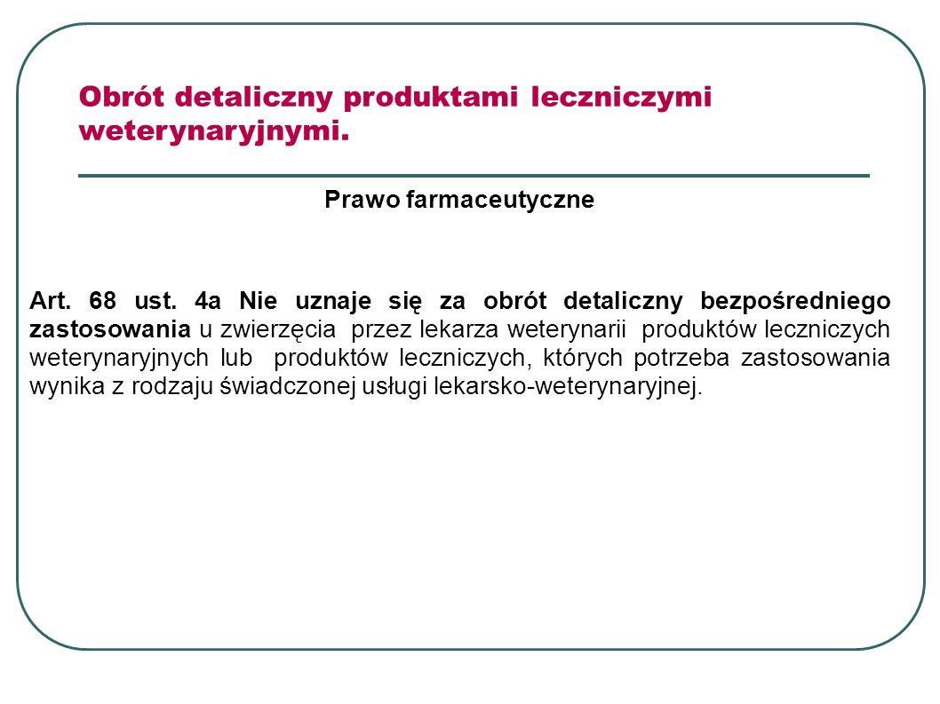 Prawo farmaceutyczne Art. 68 ust. 4a Nie uznaje się za obrót detaliczny bezpośredniego zastosowania u zwierzęcia przez lekarza weterynarii produktów l