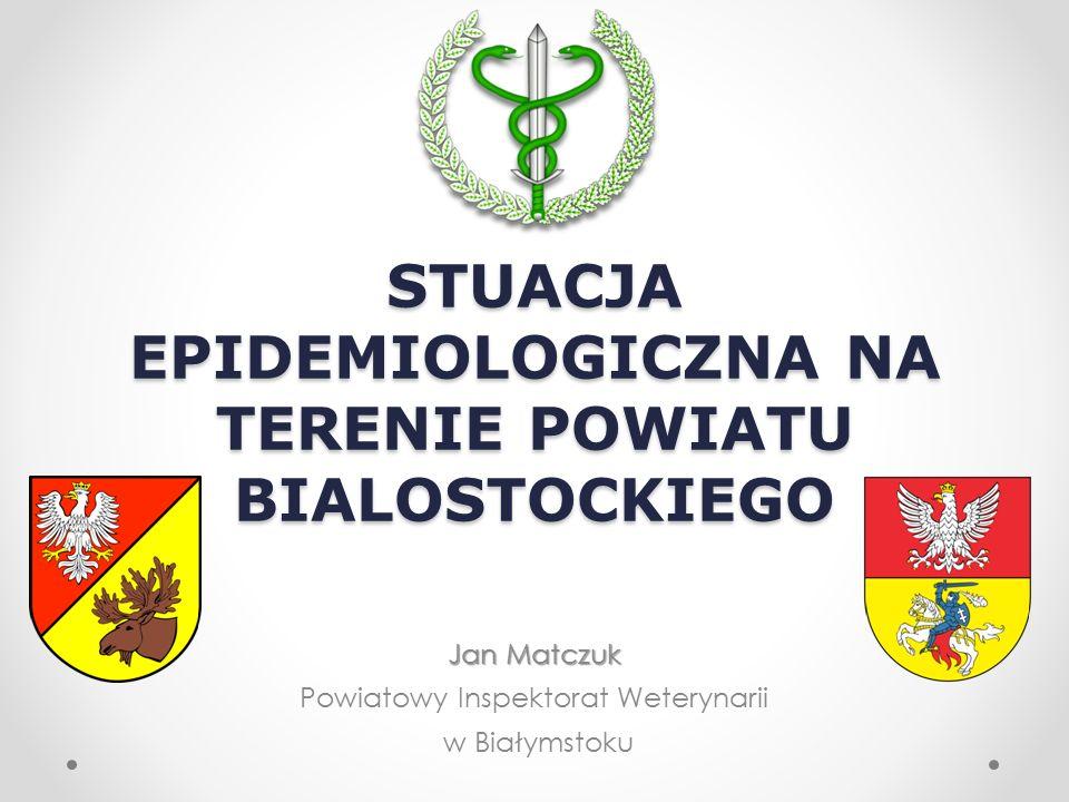 STUACJA EPIDEMIOLOGICZNA NA TERENIE POWIATU BIALOSTOCKIEGO Jan Matczuk Jan Matczuk Powiatowy Inspektorat Weterynarii w Białymstoku
