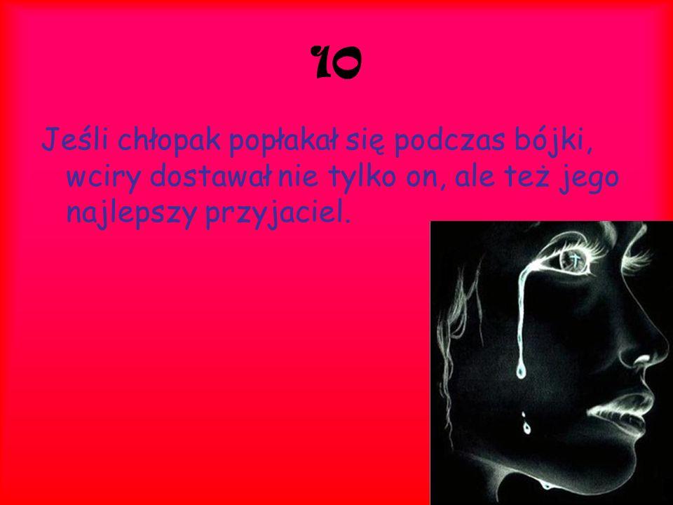 10 Jeśli chłopak popłakał się podczas bójki, wciry dostawał nie tylko on, ale też jego najlepszy przyjaciel.