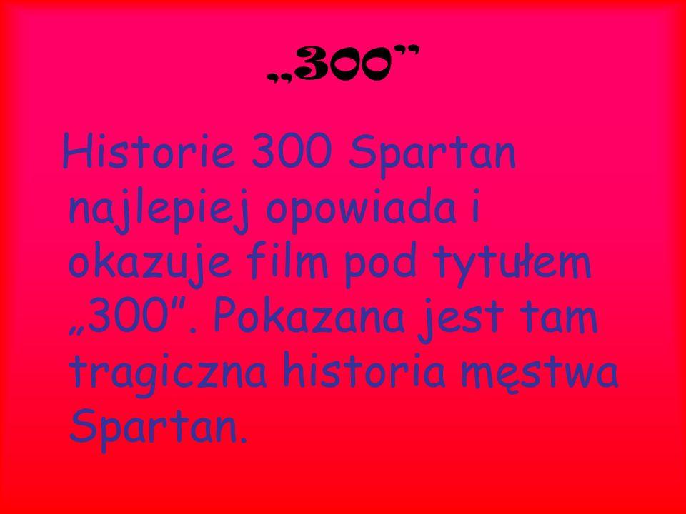 """""""300"""" Historie 300 Spartan najlepiej opowiada i okazuje film pod tytułem """"300"""". Pokazana jest tam tragiczna historia męstwa Spartan."""