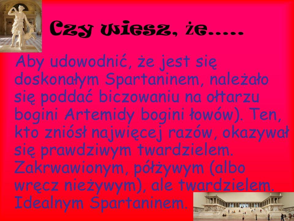 Czy wiesz, ż e….. Aby udowodnić, że jest się doskonałym Spartaninem, należało się poddać biczowaniu na ołtarzu bogini Artemidy bogini łowów). Ten, kto