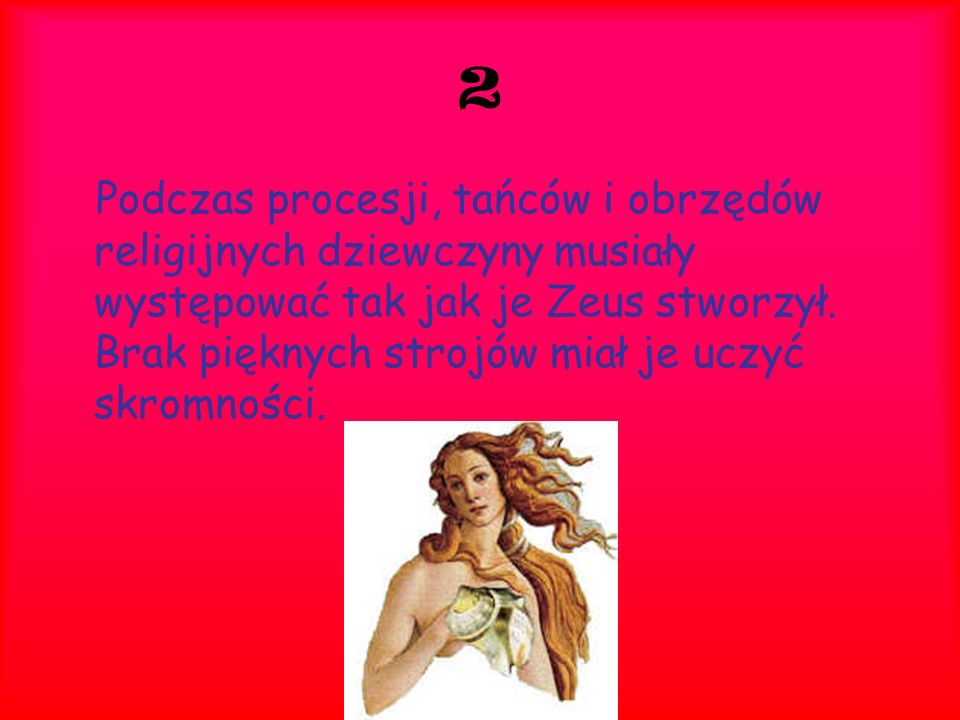 2 Podczas procesji, tańców i obrzędów religijnych dziewczyny musiały występować tak jak je Zeus stworzył. Brak pięknych strojów miał je uczyć skromnoś