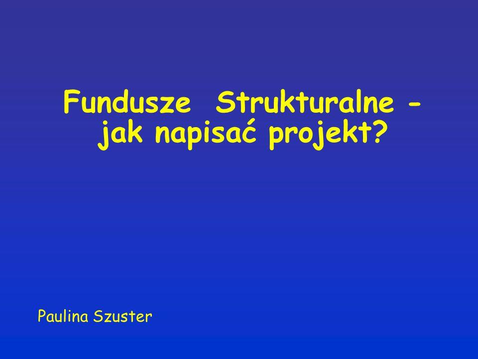Fundusze Strukturalne - jak napisać projekt Paulina Szuster