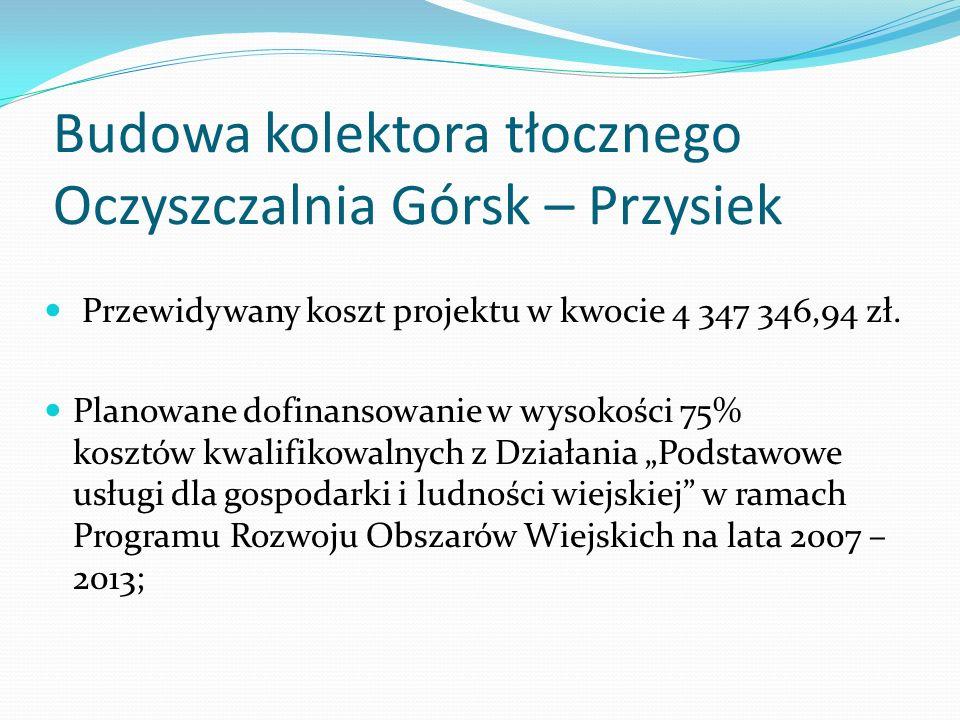 Budowa kolektora tłocznego Oczyszczalnia Górsk – Przysiek Przewidywany koszt projektu w kwocie 4 347 346,94 zł.