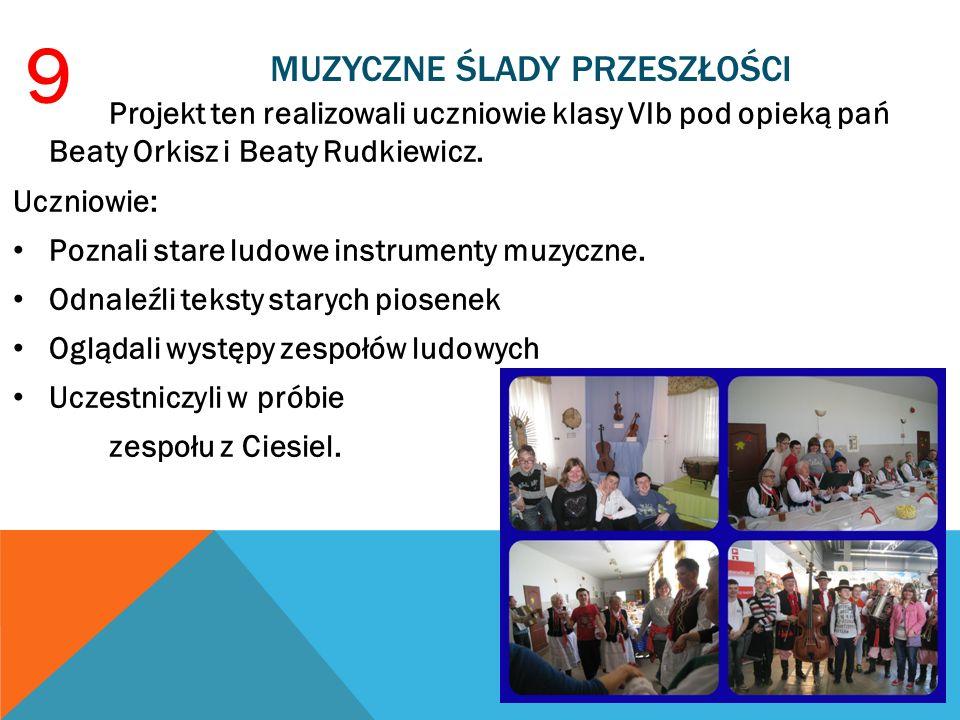 MUZYCZNE ŚLADY PRZESZŁOŚCI Projekt ten realizowali uczniowie klasy VIb pod opieką pań Beaty Orkisz i Beaty Rudkiewicz. Uczniowie: Poznali stare ludowe