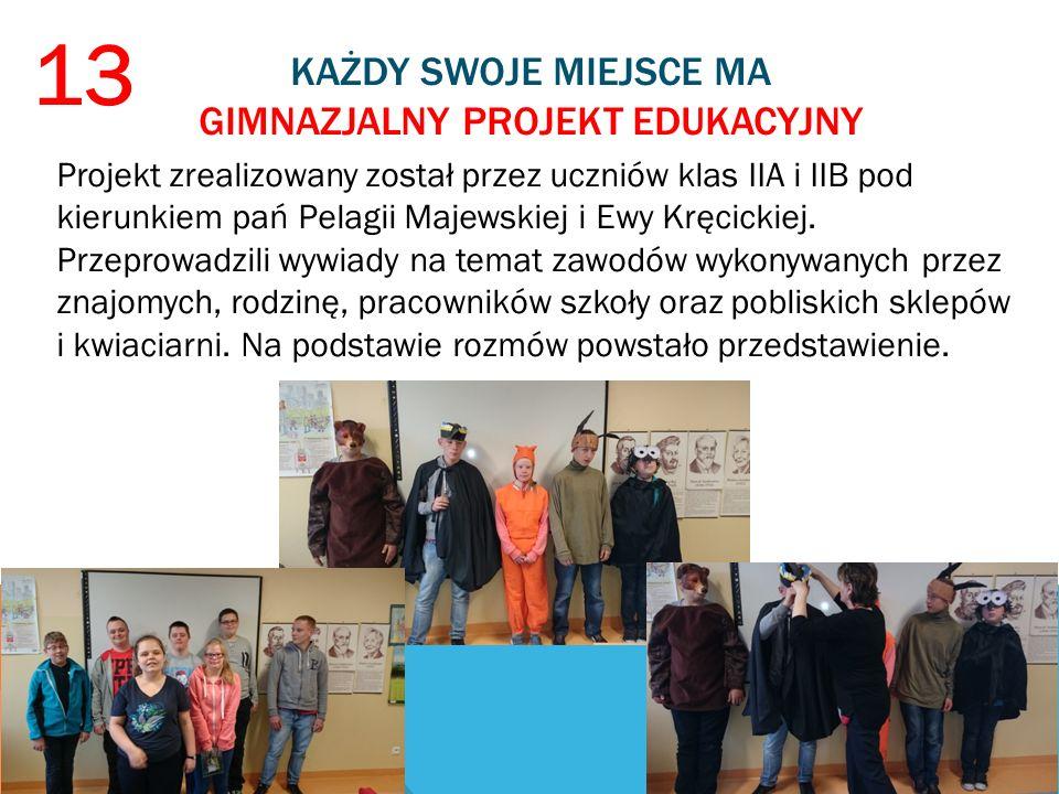 KAŻDY SWOJE MIEJSCE MA GIMNAZJALNY PROJEKT EDUKACYJNY 13 Projekt zrealizowany został przez uczniów klas IIA i IIB pod kierunkiem pań Pelagii Majewskiej i Ewy Kręcickiej.