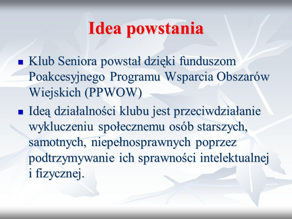 Idea powstania Klub Seniora powstał dzięki funduszom Poakcesyjnego Programu Wsparcia Obszarów Wiejskich (PPWOW) Klub Seniora powstał dzięki funduszom Poakcesyjnego Programu Wsparcia Obszarów Wiejskich (PPWOW) Ideą działalności klubu jest przeciwdziałanie wykluczeniu społecznemu osób starszych, samotnych, niepełnosprawnych poprzez podtrzymywanie ich sprawności intelektualnej i fizycznej.