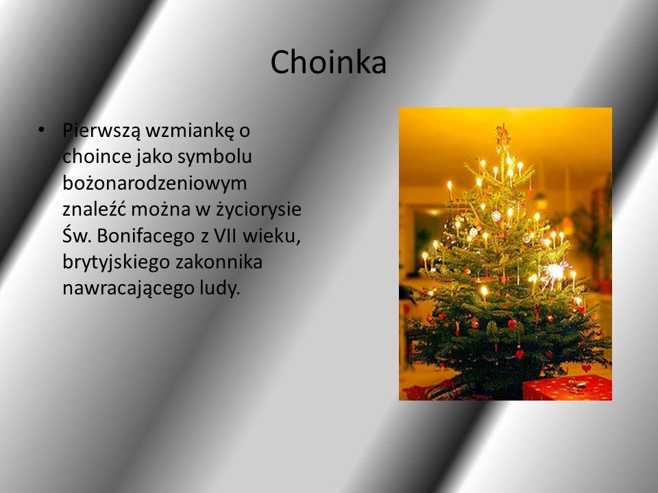 Choinka Pierwszą wzmiankę o choince jako symbolu bożonarodzeniowym znaleźć można w życiorysie Św. Bonifacego z VII wieku, brytyjskiego zakonnika nawra