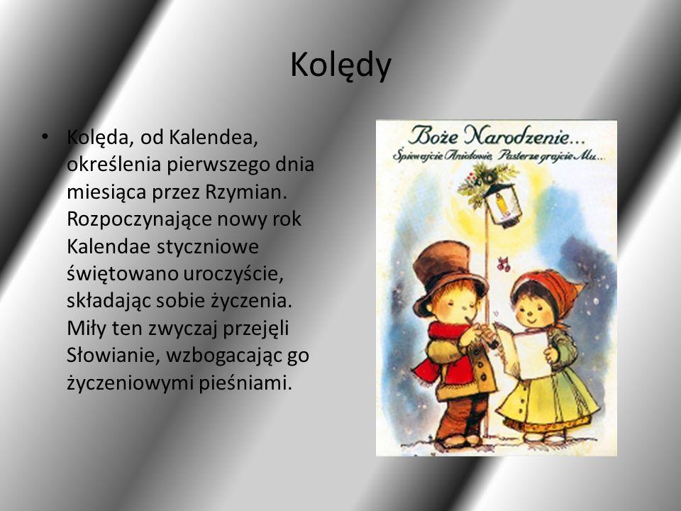 Kolędy Kolęda, od Kalendea, określenia pierwszego dnia miesiąca przez Rzymian. Rozpoczynające nowy rok Kalendae styczniowe świętowano uroczyście, skła