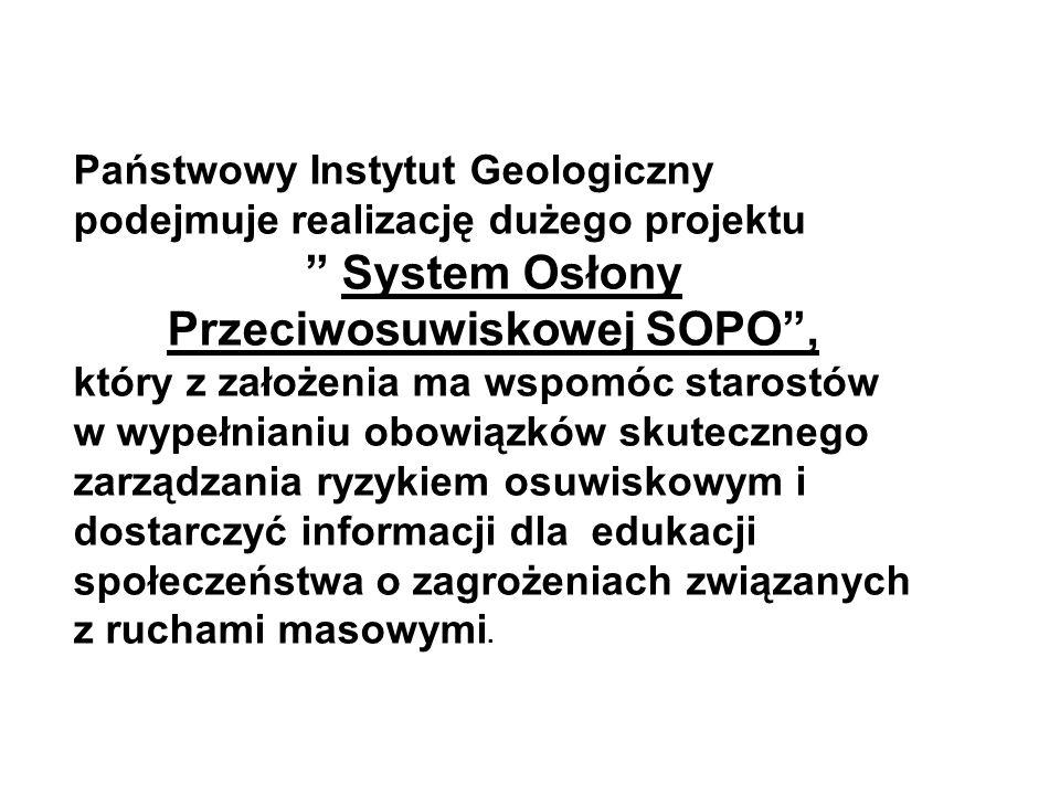 Państwowy Instytut Geologiczny podejmuje realizację dużego projektu System Osłony Przeciwosuwiskowej SOPO , który z założenia ma wspomóc starostów w wypełnianiu obowiązków skutecznego zarządzania ryzykiem osuwiskowym i dostarczyć informacji dla edukacji społeczeństwa o zagrożeniach związanych z ruchami masowymi.