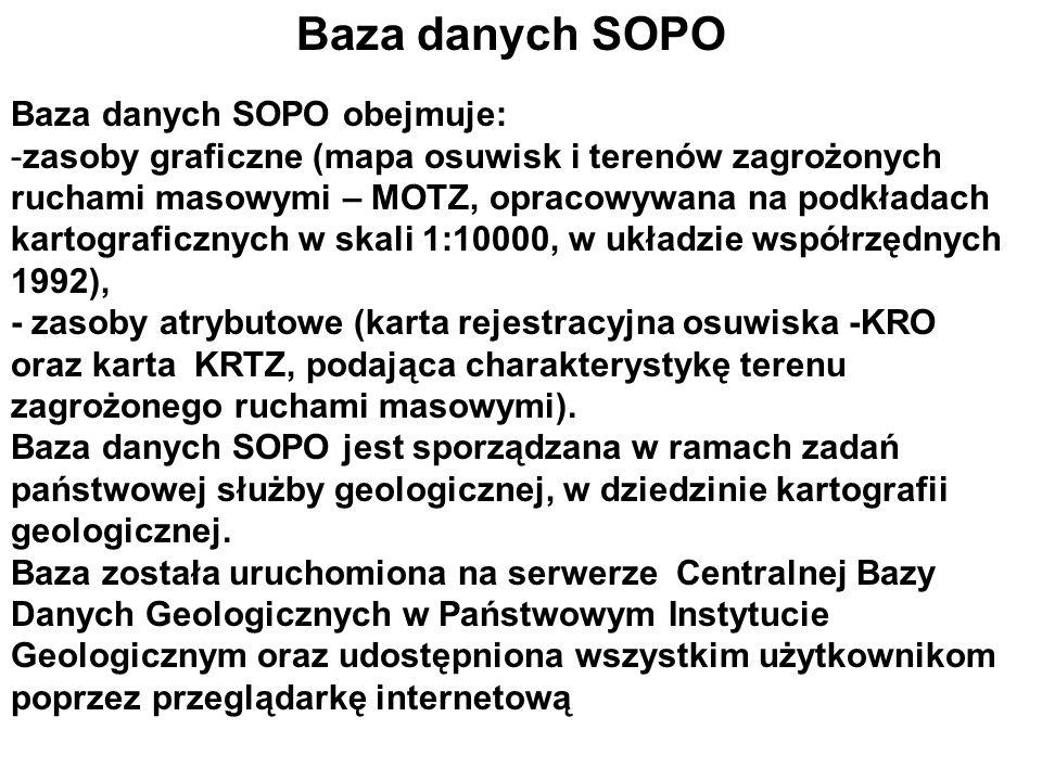 Baza danych SOPO Baza danych SOPO obejmuje: -zasoby graficzne (mapa osuwisk i terenów zagrożonych ruchami masowymi – MOTZ, opracowywana na podkładach kartograficznych w skali 1:10000, w układzie współrzędnych 1992), - zasoby atrybutowe (karta rejestracyjna osuwiska -KRO oraz karta KRTZ, podająca charakterystykę terenu zagrożonego ruchami masowymi).