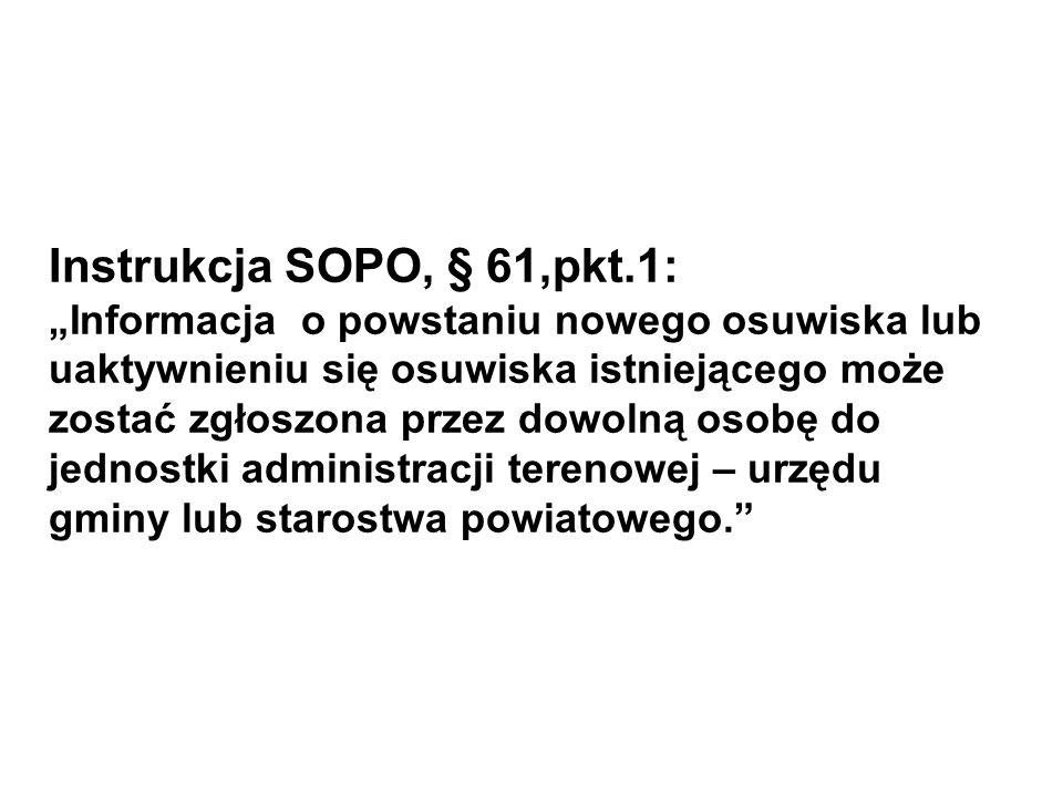 """Instrukcja SOPO, § 61,pkt.1: """"Informacja o powstaniu nowego osuwiska lub uaktywnieniu się osuwiska istniejącego może zostać zgłoszona przez dowolną osobę do jednostki administracji terenowej – urzędu gminy lub starostwa powiatowego."""