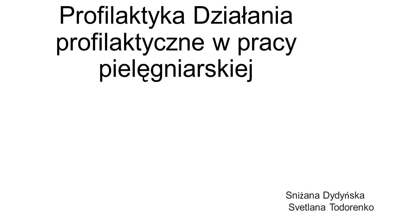 Profilaktyka Działania profilaktyczne w pracy pielęgniarskiej Sn iż ana Dydy ń ska Svetlana Todorenko