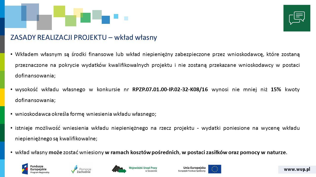 www.wup.pl ZASADY REALIZACJI PROJEKTU – wkład własny Wkładem własnym są środki finansowe lub wkład niepieniężny zabezpieczone przez wnioskodawcę, które zostaną przeznaczone na pokrycie wydatków kwalifikowalnych projektu i nie zostaną przekazane wnioskodawcy w postaci dofinansowania; wysokość wkładu własnego w konkursie nr RPZP.07.01.00-IP.02-32-K08/16 wynosi nie mniej niż 15% kwoty dofinansowania; wnioskodawca określa formę wniesienia wkładu własnego; istnieje możliwość wniesienia wkładu niepieniężnego na rzecz projektu - wydatki poniesione na wycenę wkładu niepieniężnego są kwalifikowalne; wkład własny może zostać wniesiony w ramach kosztów pośrednich, w postaci zasiłków oraz pomocy w naturze.
