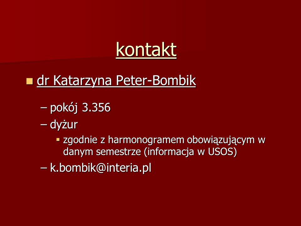 kontakt dr Katarzyna Peter-Bombik dr Katarzyna Peter-Bombik –pokój 3.356 –dyżur  zgodnie z harmonogramem obowiązującym w danym semestrze (informacja w USOS) –k.bombik@interia.pl