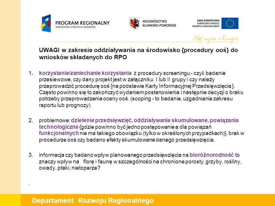 Departament Rozwoju Regionalnego W UWAGI w zakresie oddziaływania na środowisko {procedury ooś} do wniosków składanych do RPO 1.korzystanie/zaniechanie korzystania z procedury screeningu - czyli badanie przesiewowe, czy dany projekt jest w załączniku I lub II grupy i czy należy przeprowadzić procedurę ooś {na podstawie Karty Informacyjnej Przedsięwzięcia }.